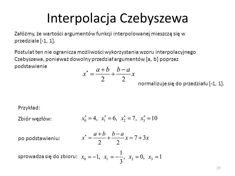 Interpolacja Czebyszewa 31 Załóżmy, że wartości argumentów funkcji interpolowanej mieszczą się w przedziale [-1, 1].