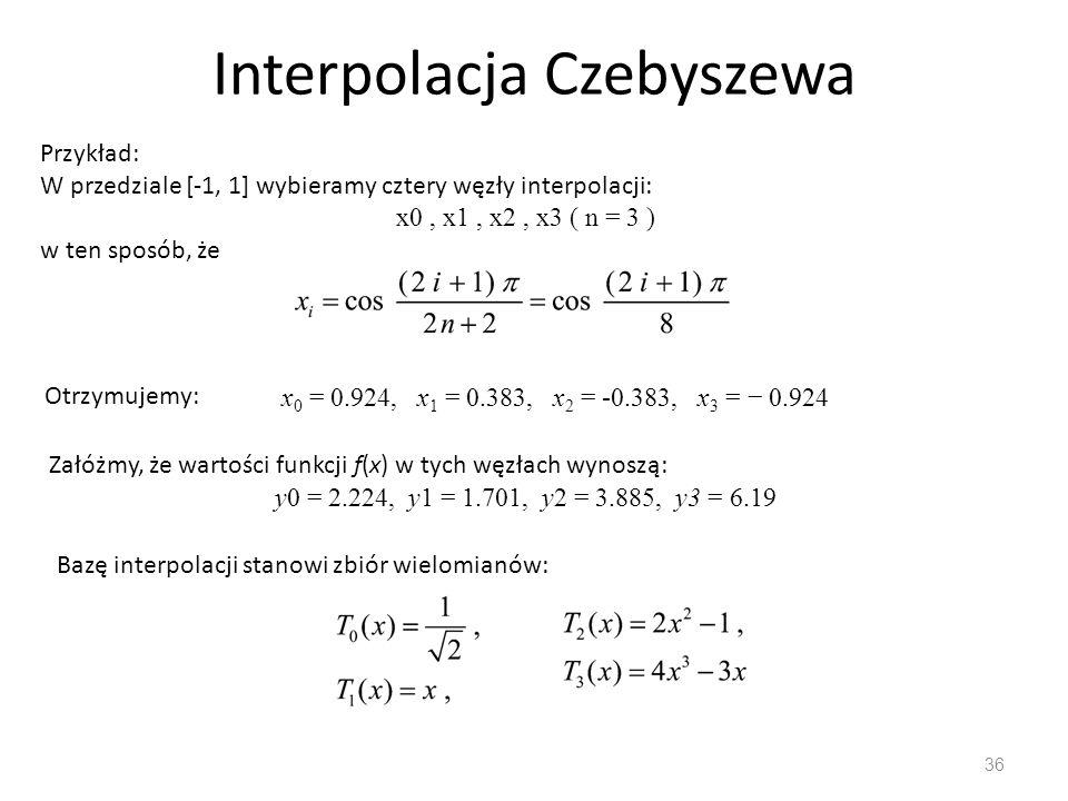 Interpolacja Czebyszewa 36 Przykład: W przedziale [-1, 1] wybieramy cztery węzły interpolacji: x0, x1, x2, x3 ( n = 3 ) w ten sposób, że Otrzymujemy: x 0 = 0.924, x 1 = 0.383, x 2 = -0.383, x 3 = − 0.924 Załóżmy, że wartości funkcji f(x) w tych węzłach wynoszą: y0 = 2.224, y1 = 1.701, y2 = 3.885, y3 = 6.19 Bazę interpolacji stanowi zbiór wielomianów: