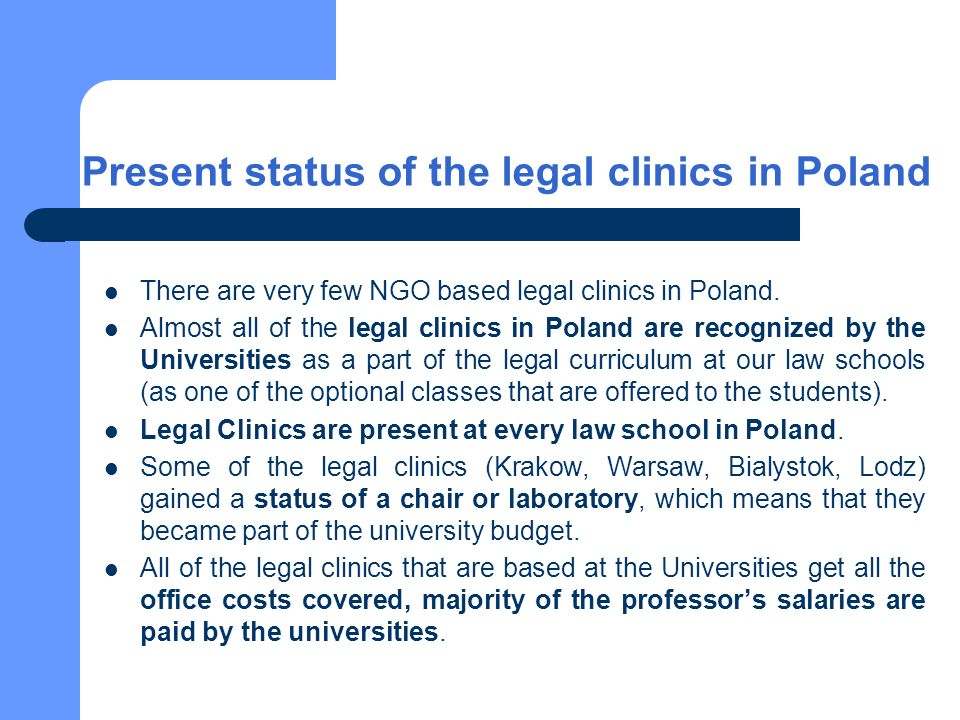 Present status of the legal clinics in Poland There are very few NGO based legal clinics in Poland. Almost all of the legal clinics in Poland are reco
