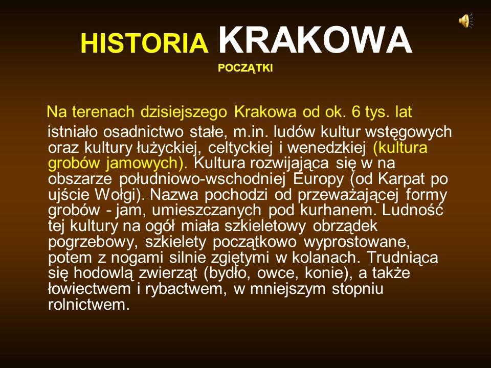 HISTORIA KRAKOWA POCZĄTKI Na terenach dzisiejszego Krakowa od ok. 6 tys. lat istniało osadnictwo stałe, m.in. ludów kultur wstęgowych oraz kultury łuż