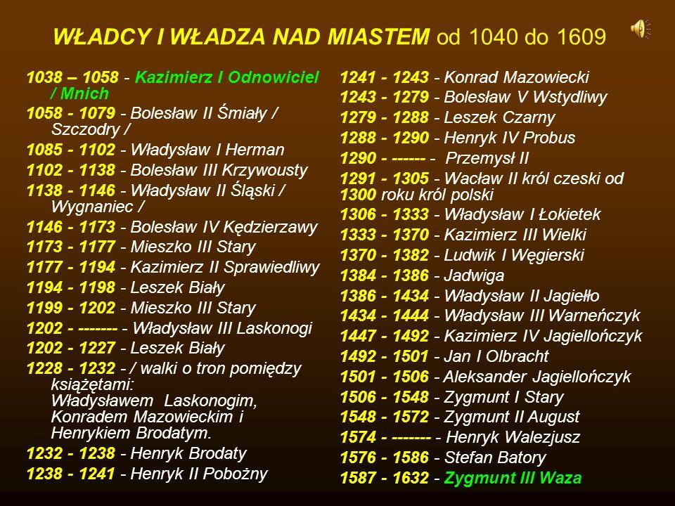 1038 – 1058 - Kazimierz I Odnowiciel / Mnich 1058 - 1079 - Bolesław II Śmiały / Szczodry / 1085 - 1102 - Władysław I Herman 1102 - 1138 - Bolesław III Krzywousty 1138 - 1146 - Władysław II Śląski / Wygnaniec / 1146 - 1173 - Bolesław IV Kędzierzawy 1173 - 1177 - Mieszko III Stary 1177 - 1194 - Kazimierz II Sprawiedliwy 1194 - 1198 - Leszek Biały 1199 - 1202 - Mieszko III Stary 1202 - ------- - Władysław III Laskonogi 1202 - 1227 - Leszek Biały 1228 - 1232 - / walki o tron pomiędzy książętami: Władysławem Laskonogim, Konradem Mazowieckim i Henrykiem Brodatym.