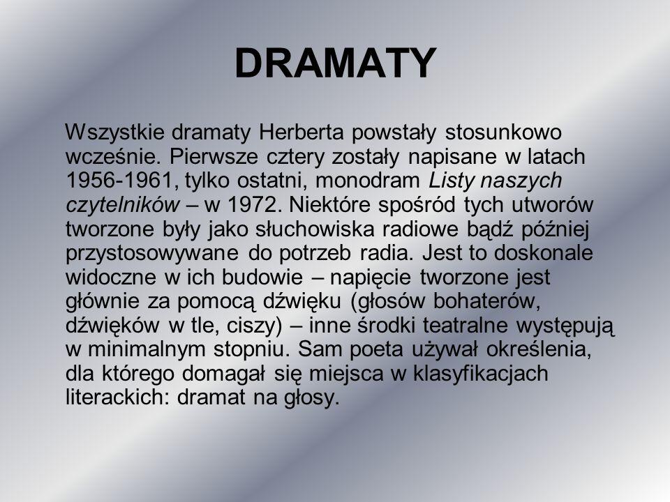 DRAMATY Wszystkie dramaty Herberta powstały stosunkowo wcześnie. Pierwsze cztery zostały napisane w latach 1956-1961, tylko ostatni, monodram Listy na