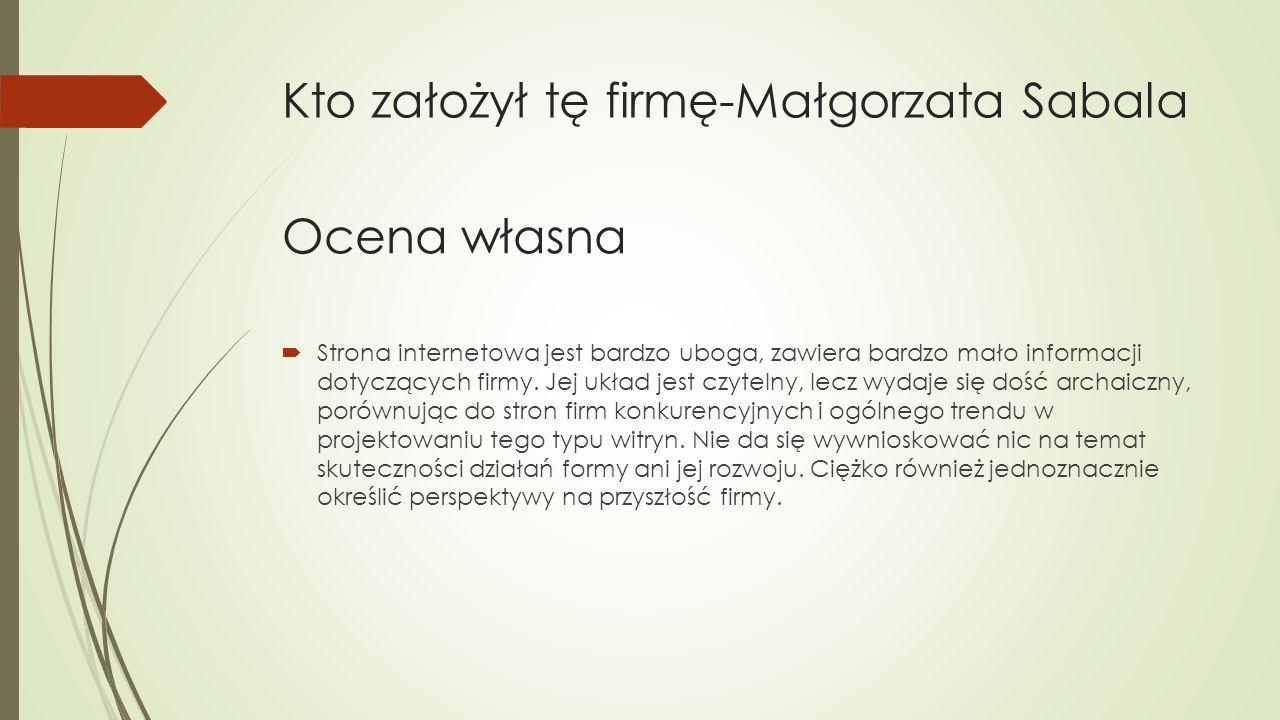 Kto założył tę firmę-Małgorzata Sabala  Strona internetowa jest bardzo uboga, zawiera bardzo mało informacji dotyczących firmy.