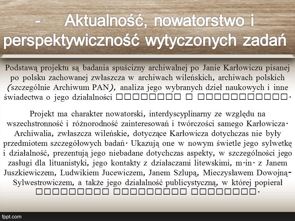 Podstawą projektu są badania spuścizny archiwalnej po Janie Karłowiczu pisanej po polsku zachowanej zwłaszcza w archiwach wileńskich, archiwach polskich ( szczególnie Archiwum PAN ), analiza jego wybranych dzieł naukowych i inne świadectwa o jego działalności naukowej i kulturalnej.