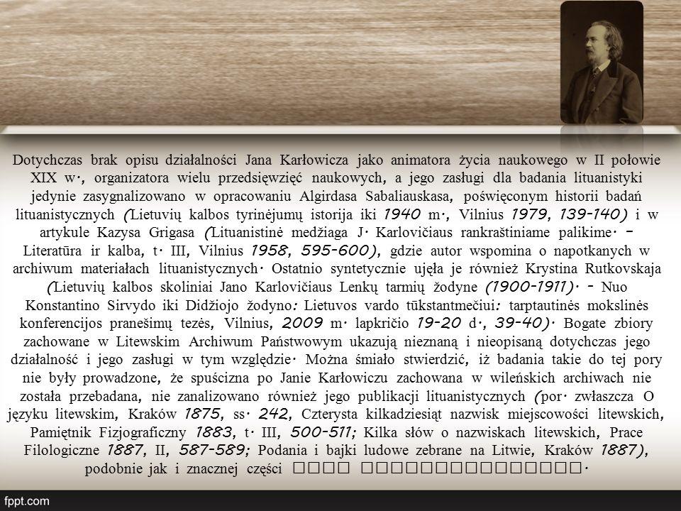 Dotychczas brak opisu działalności Jana Karłowicza jako animatora życia naukowego w II połowie XIX w., organizatora wielu przedsięwzięć naukowych, a jego zasługi dla badania lituanistyki jedynie zasygnalizowano w opracowaniu Algirdasa Sabaliauskasa, poświęconym historii badań lituanistycznych ( Lietuvių kalbos tyrinėjumų istorija iki 1940 m., Vilnius 1979, 139-140) i w artykule Kazysa Grigasa ( Lituanistinė medžiaga J.