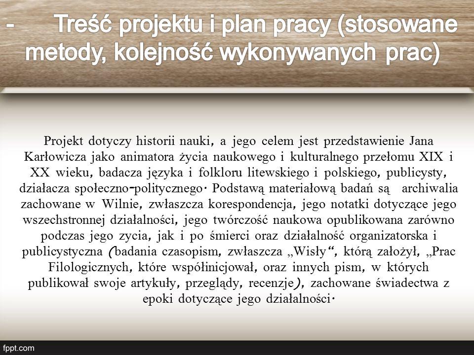 Projekt dotyczy historii nauki, a jego celem jest przedstawienie Jana Karłowicza jako animatora życia naukowego i kulturalnego przełomu XIX i XX wieku, badacza języka i folkloru litewskiego i polskiego, publicysty, działacza społeczno - politycznego.