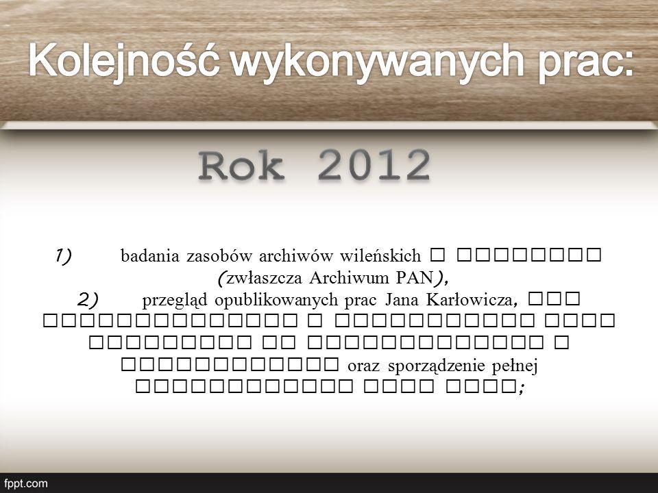1) badania zasobów archiwów wileńskich i polskich ( zwłaszcza Archiwum PAN ), 2) przegląd opublikowanych prac Jana Karłowicza, ich systematyzacja i syntetyczny opis konieczny do wykorzystania w publikacjach oraz sporządzenie pełnej bibliografii jego prac ;