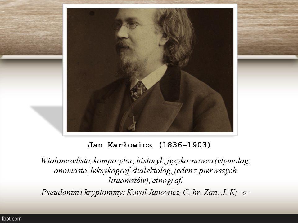 Jan Karłowicz (1836-1903) Wiolonczelista, kompozytor, historyk, językoznawca (etymolog, onomasta, leksykograf, dialektolog, jeden z pierwszych lituanistów), etnograf.
