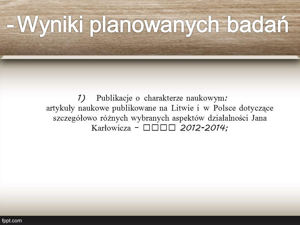 1) Publikacje o charakterze naukowym : artykuły naukowe publikowane na Litwie i w Polsce dotyczące szczegółowo różnych wybranych aspektów działalności Jana Karłowicza – lata 2012-2014;