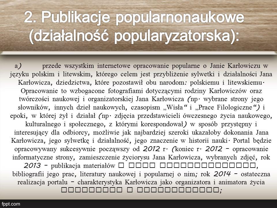 a ) przede wszystkim internetowe opracowanie popularne o Janie Karłowiczu w języku polskim i litewskim, którego celem jest przybliżenie sylwetki i działalności Jana Karłowicza, dziedzictwa, które pozostawił obu narodom : polskiemu i litewskiemu.