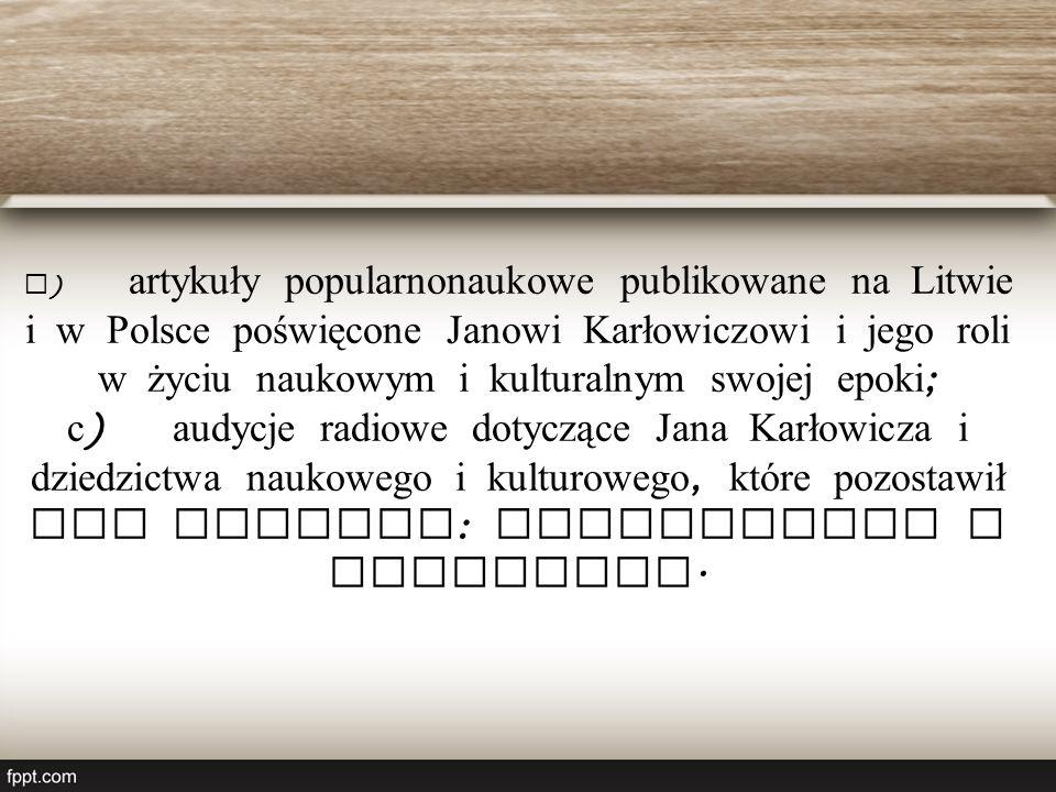 b ) artykuły popularnonaukowe publikowane na Litwie i w Polsce poświęcone Janowi Karłowiczowi i jego roli w życiu naukowym i kulturalnym swojej epoki ; c ) audycje radiowe dotyczące Jana Karłowicza i dziedzictwa naukowego i kulturowego, które pozostawił obu narodom : litewskiemu i polskiemu.