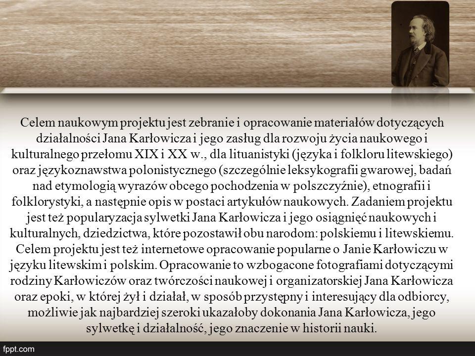 Celem naukowym projektu jest zebranie i opracowanie materiałów dotyczących działalności Jana Karłowicza i jego zasług dla rozwoju życia naukowego i kulturalnego przełomu XIX i XX w., dla lituanistyki (języka i folkloru litewskiego) oraz językoznawstwa polonistycznego (szczególnie leksykografii gwarowej, badań nad etymologią wyrazów obcego pochodzenia w polszczyźnie), etnografii i folklorystyki, a następnie opis w postaci artykułów naukowych.