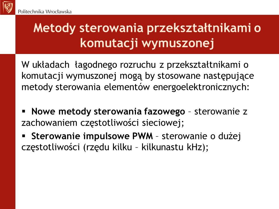 Metody sterowania przekształtnikami o komutacji wymuszonej W układach łagodnego rozruchu z przekształtnikami o komutacji wymuszonej mogą by stosowane następujące metody sterowania elementów energoelektronicznych:  Nowe metody sterowania fazowego – sterowanie z zachowaniem częstotliwości sieciowej;  Sterowanie impulsowe PWM – sterowanie o dużej częstotliwości (rzędu kilku – kilkunastu kHz);
