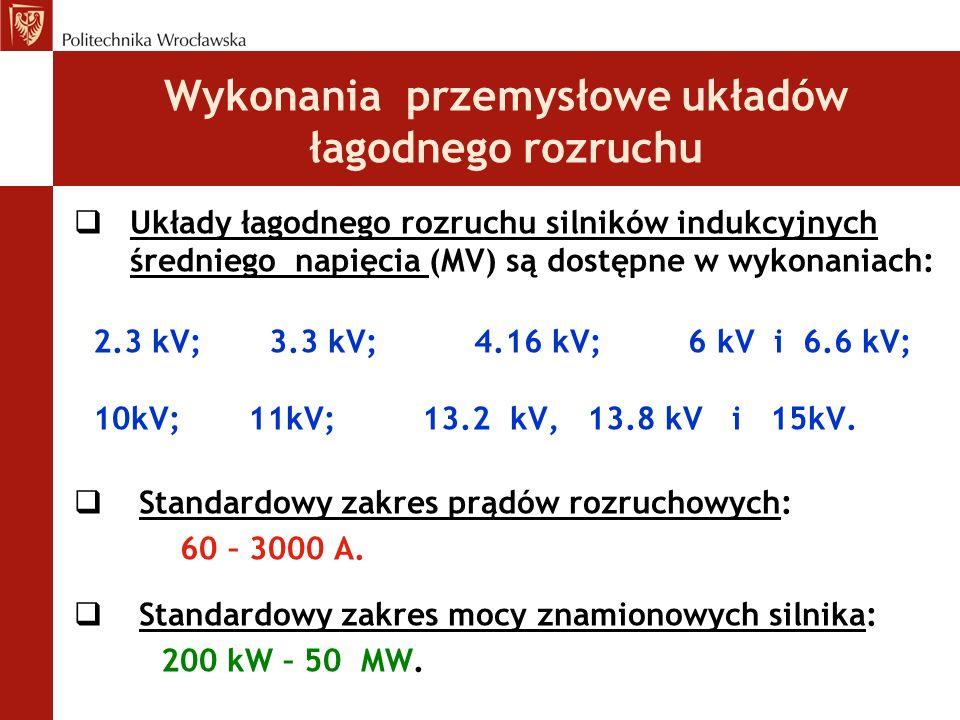 Wykonania przemysłowe układów łagodnego rozruchu  Układy łagodnego rozruchu silników indukcyjnych średniego napięcia (MV) są dostępne w wykonaniach: 2.3 kV; 3.3 kV; 4.16 kV; 6 kV i 6.6 kV; 10kV; 11kV; 13.2 kV, 13.8 kV i 15kV.