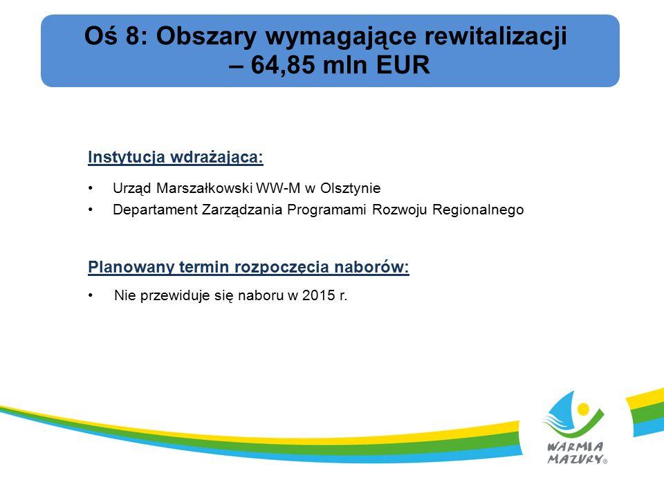 Oś 8: Obszary wymagające rewitalizacji – 64,85 mln EUR Instytucja wdrażająca: Urząd Marszałkowski WW-M w Olsztynie Departament Zarządzania Programami Rozwoju Regionalnego Planowany termin rozpoczęcia naborów: Nie przewiduje się naboru w 2015 r.