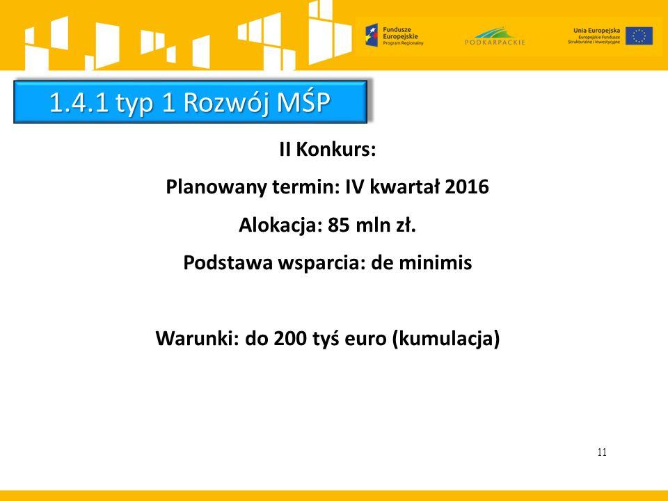 11 II Konkurs: Planowany termin: IV kwartał 2016 Alokacja: 85 mln zł. Podstawa wsparcia: de minimis Warunki: do 200 tyś euro (kumulacja) 1.4.1 typ 1 R