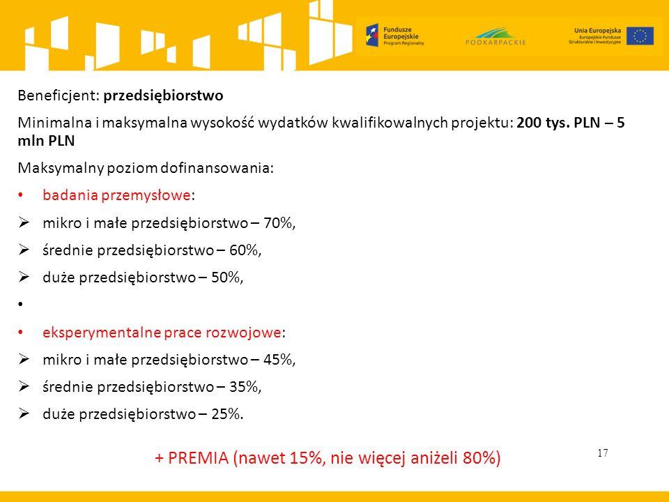 17 Beneficjent: przedsiębiorstwo Minimalna i maksymalna wysokość wydatków kwalifikowalnych projektu: 200 tys. PLN – 5 mln PLN Maksymalny poziom dofina