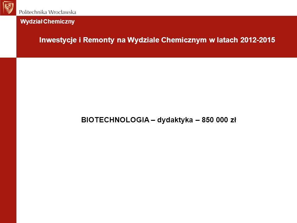 BIOTECHNOLOGIA – dydaktyka – 850 000 zł Wydział Chemiczny Inwestycje i Remonty na Wydziale Chemicznym w latach 2012-2015
