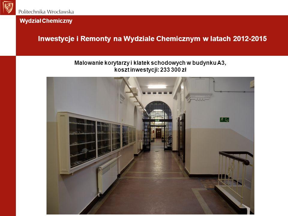 Wydział Chemiczny Inwestycje i Remonty na Wydziale Chemicznym w latach 2012-2015 Malowanie korytarzy i klatek schodowych w budynku A3, koszt inwestycji: 233 300 zł