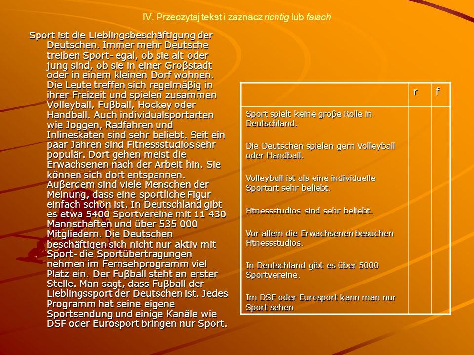 IV. Przeczytaj tekst i zaznacz richtig lub falsch Sport ist die Lieblingsbeschäftigung der Deutschen. Immer mehr Deutsche treiben Sport- egal, ob sie