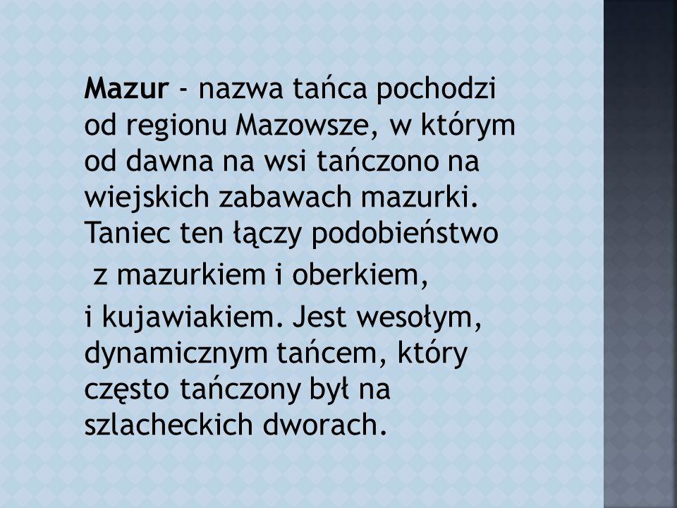 Mazur - nazwa tańca pochodzi od regionu Mazowsze, w którym od dawna na wsi tańczono na wiejskich zabawach mazurki.