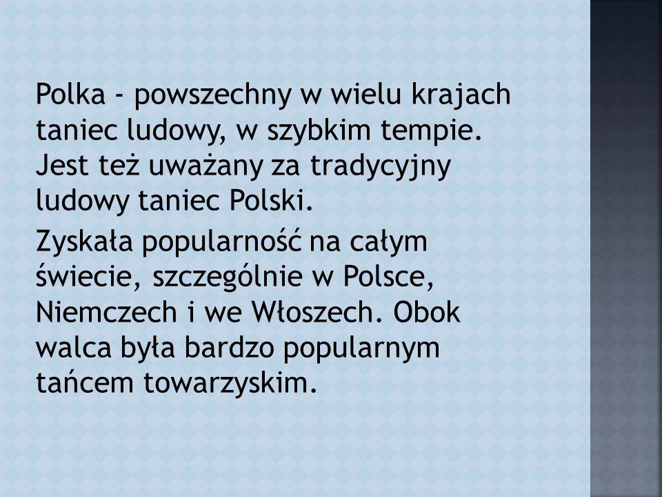 Polka - powszechny w wielu krajach taniec ludowy, w szybkim tempie.