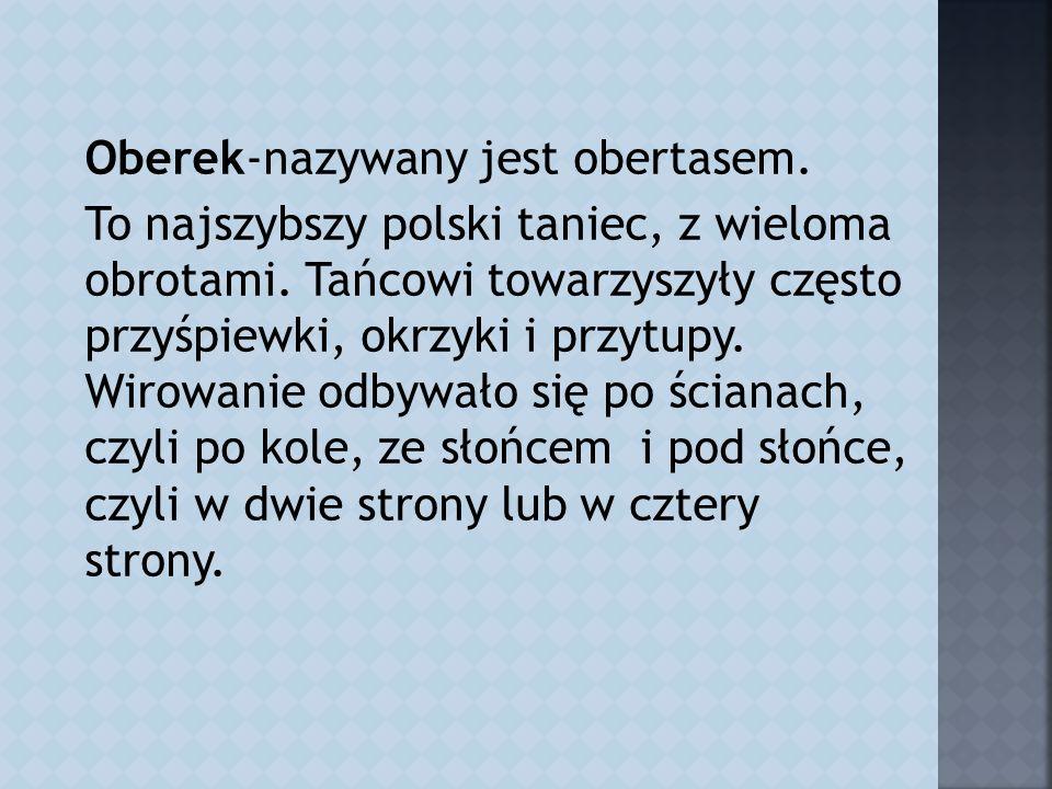 Oberek-nazywany jest obertasem.To najszybszy polski taniec, z wieloma obrotami.