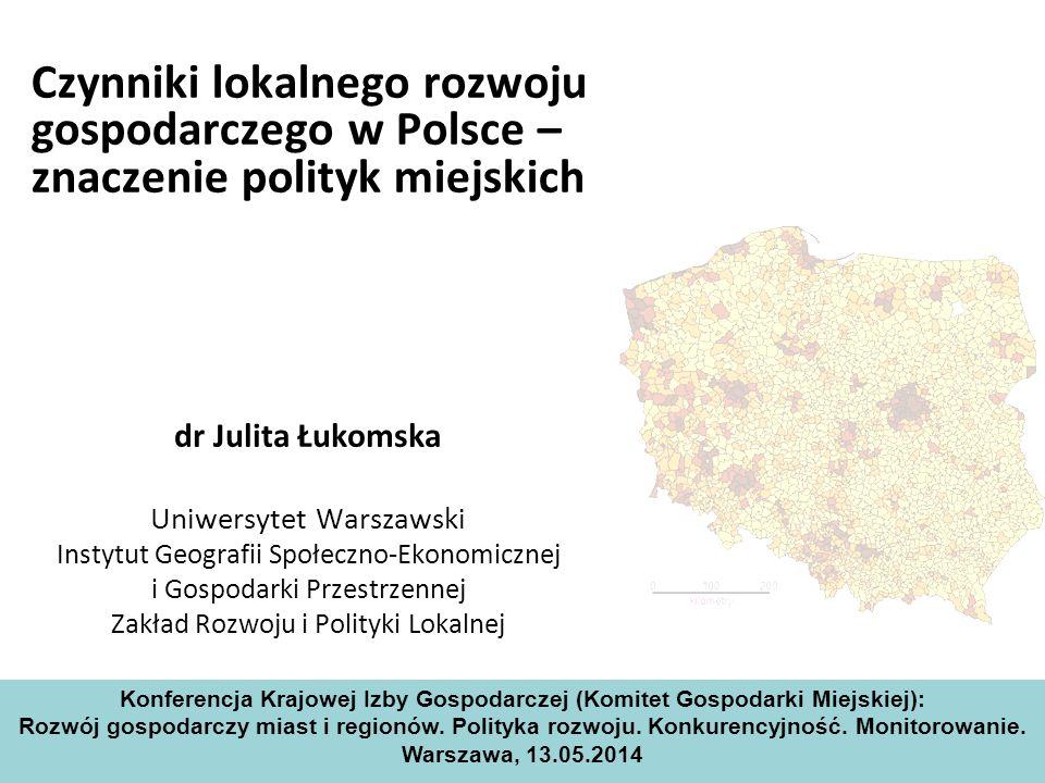 Czynniki lokalnego rozwoju gospodarczego w Polsce – znaczenie polityk miejskich dr Julita Łukomska Uniwersytet Warszawski Instytut Geografii Społeczno