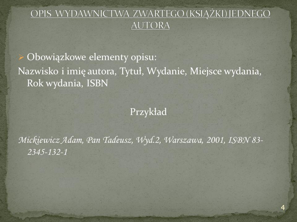  Obowiązkowe elementy opisu: Nazwisko i imię autora, Tytuł, Wydanie, Miejsce wydania, Rok wydania, ISBN Przykład Mickiewicz Adam, Pan Tadeusz, Wyd.2, Warszawa, 2001, ISBN 83- 2345-132-1 4
