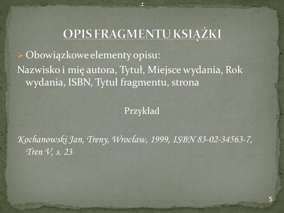  Obowiązkowe elementy opisu: Nazwisko i mię autora, Tytuł, Miejsce wydania, Rok wydania, ISBN, Tytuł fragmentu, strona Przykład Kochanowski Jan, Treny, Wrocław, 1999, ISBN 83-02-34563-7, Tren V, s.