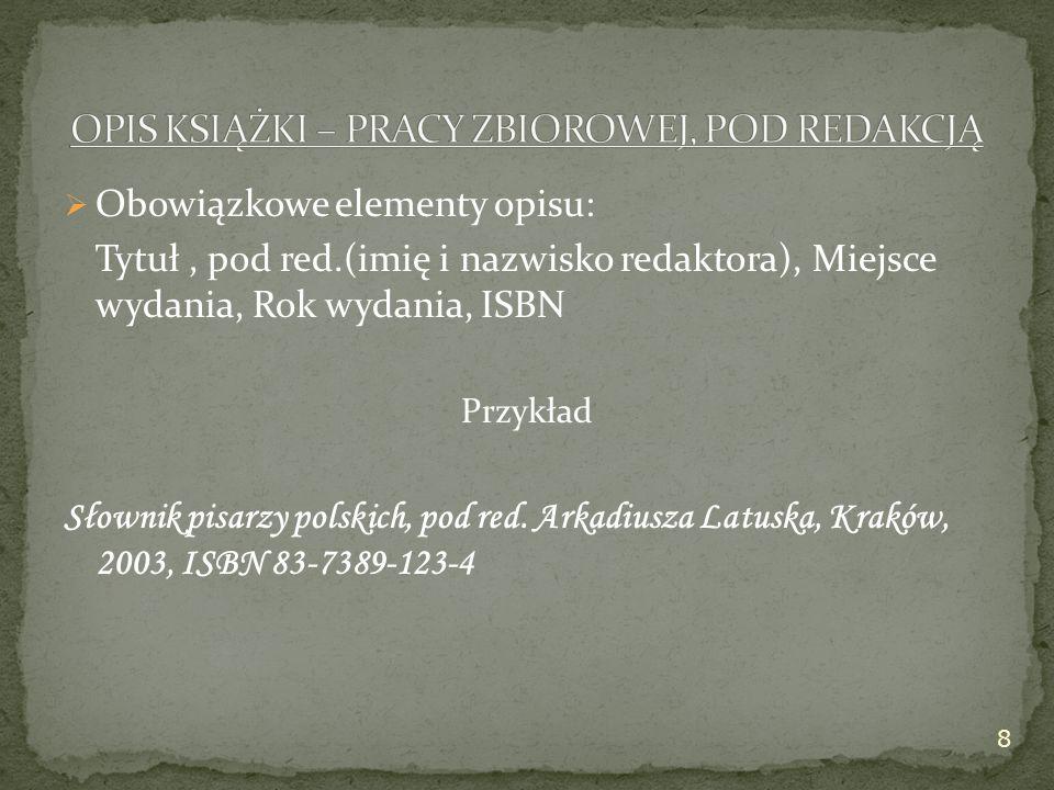  Obowiązkowe elementy opisu: Tytuł, pod red.(imię i nazwisko redaktora), Miejsce wydania, Rok wydania, ISBN Przykład Słownik pisarzy polskich, pod red.