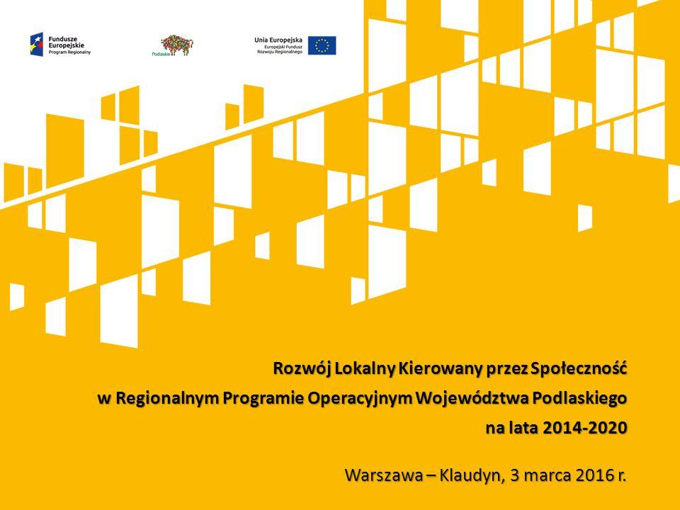 Rozwój Lokalny Kierowany przez Społeczność w Regionalnym Programie Operacyjnym Województwa Podlaskiego na lata 2014-2020 Warszawa – Klaudyn, 3 marca 2016 r.