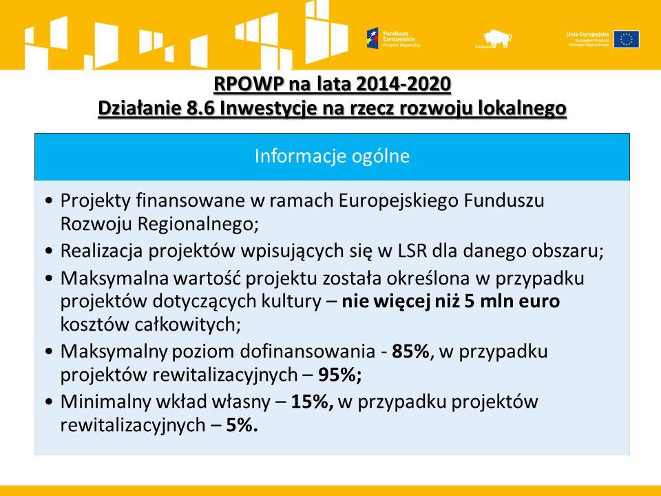 RPOWP na lata 2014-2020 Działanie 8.6 Inwestycje na rzecz rozwoju lokalnego Informacje ogólne Projekty finansowane w ramach Europejskiego Funduszu Rozwoju Regionalnego; Realizacja projektów wpisujących się w LSR dla danego obszaru; Maksymalna wartość projektu została określona w przypadku projektów dotyczących kultury – nie więcej niż 5 mln euro kosztów całkowitych; Maksymalny poziom dofinansowania - 85%, w przypadku projektów rewitalizacyjnych – 95%; Minimalny wkład własny – 15%, w przypadku projektów rewitalizacyjnych – 5%.