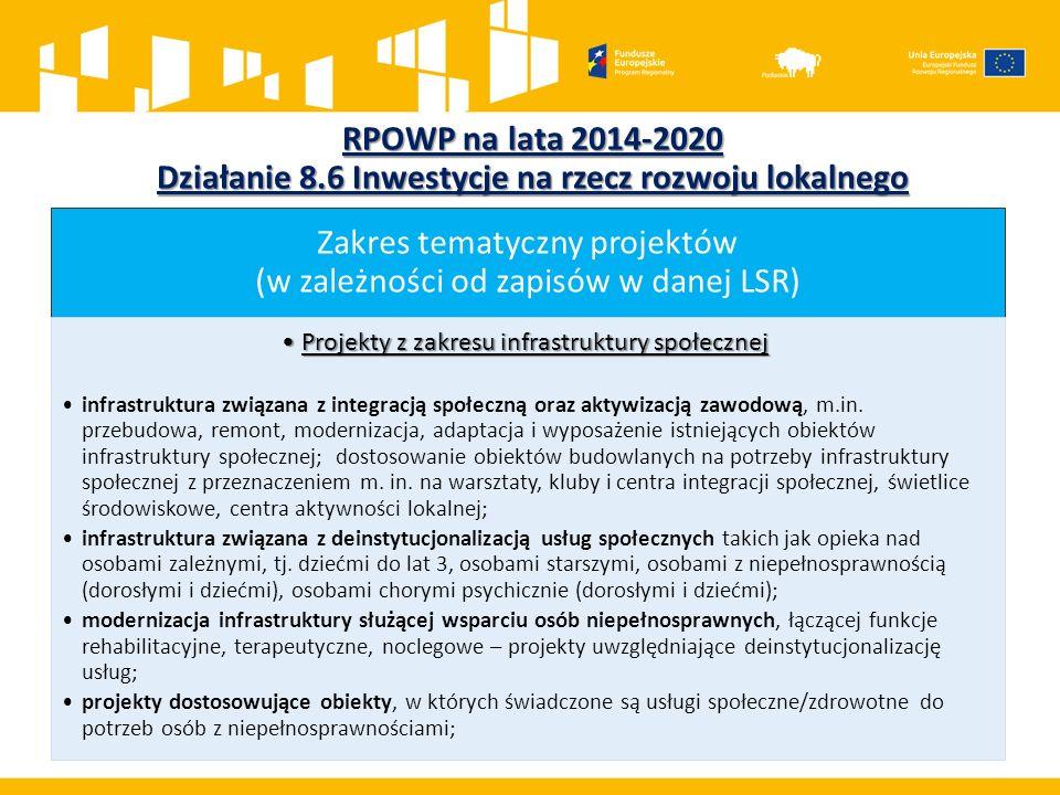 RPOWP na lata 2014-2020 Działanie 8.6 Inwestycje na rzecz rozwoju lokalnego Zakres tematyczny projektów (w zależności od zapisów w danej LSR) Projekty z zakresu infrastruktury społecznejProjekty z zakresu infrastruktury społecznej infrastruktura związana z integracją społeczną oraz aktywizacją zawodową, m.in.
