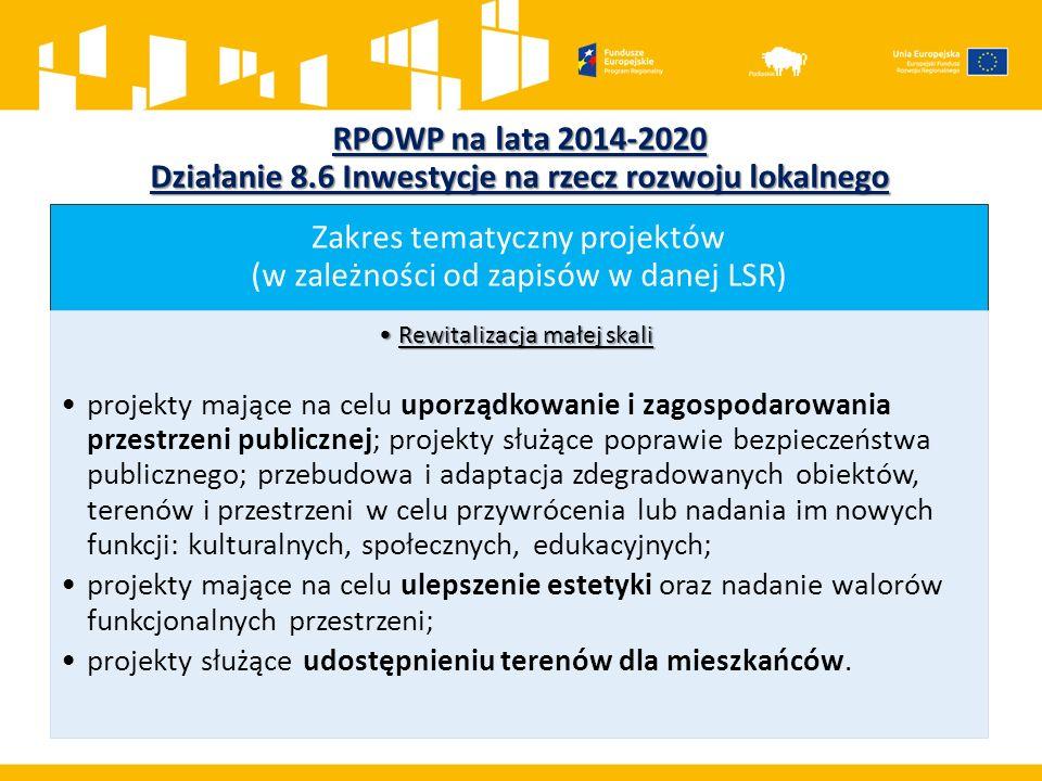 RPOWP na lata 2014-2020 Działanie 8.6 Inwestycje na rzecz rozwoju lokalnego Zakres tematyczny projektów (w zależności od zapisów w danej LSR) Rewitalizacja małej skaliRewitalizacja małej skali projekty mające na celu uporządkowanie i zagospodarowania przestrzeni publicznej; projekty służące poprawie bezpieczeństwa publicznego; przebudowa i adaptacja zdegradowanych obiektów, terenów i przestrzeni w celu przywrócenia lub nadania im nowych funkcji: kulturalnych, społecznych, edukacyjnych; projekty mające na celu ulepszenie estetyki oraz nadanie walorów funkcjonalnych przestrzeni; projekty służące udostępnieniu terenów dla mieszkańców.