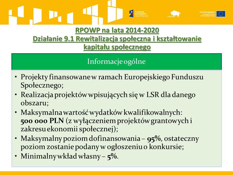 RPOWP na lata 2014-2020 Działanie 9.1 Rewitalizacja społeczna i kształtowanie kapitału społecznego Informacje ogólne Projekty finansowane w ramach Europejskiego Funduszu Społecznego; Realizacja projektów wpisujących się w LSR dla danego obszaru; Maksymalna wartość wydatków kwalifikowalnych: 500 000 PLN (z wyłączeniem projektów grantowych i zakresu ekonomii społecznej); Maksymalny poziom dofinansowania – 95%, ostateczny poziom zostanie podany w ogłoszeniu o konkursie; Minimalny wkład własny – 5%.