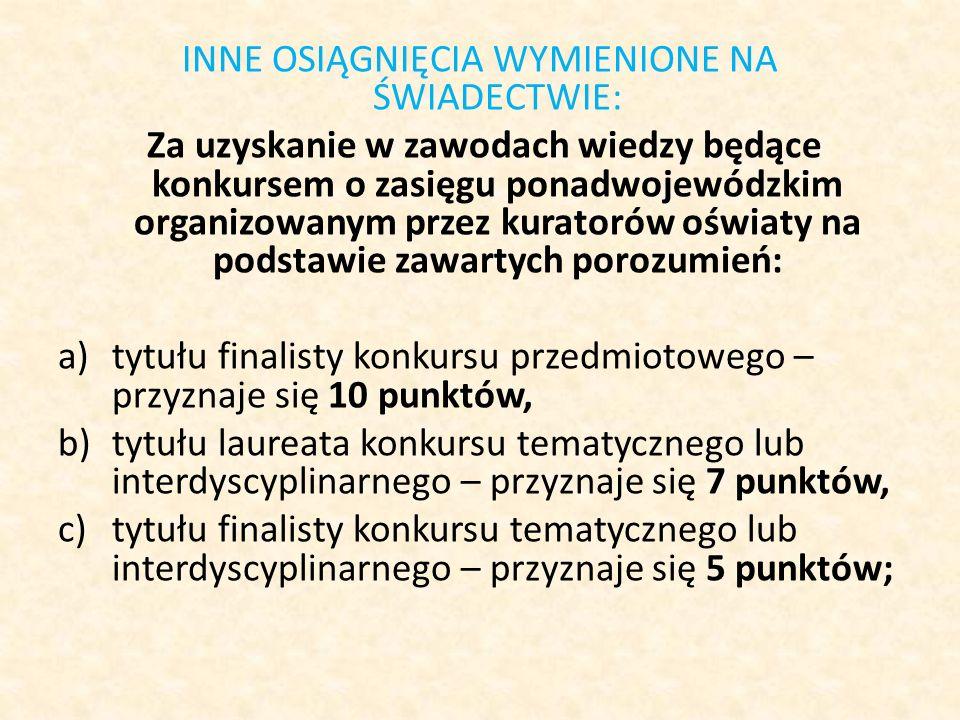 INNE OSIĄGNIĘCIA WYMIENIONE NA ŚWIADECTWIE: Za uzyskanie w zawodach wiedzy będące konkursem o zasięgu ponadwojewódzkim organizowanym przez kuratorów oświaty na podstawie zawartych porozumień: a)tytułu finalisty konkursu przedmiotowego – przyznaje się 10 punktów, b)tytułu laureata konkursu tematycznego lub interdyscyplinarnego – przyznaje się 7 punktów, c)tytułu finalisty konkursu tematycznego lub interdyscyplinarnego – przyznaje się 5 punktów;