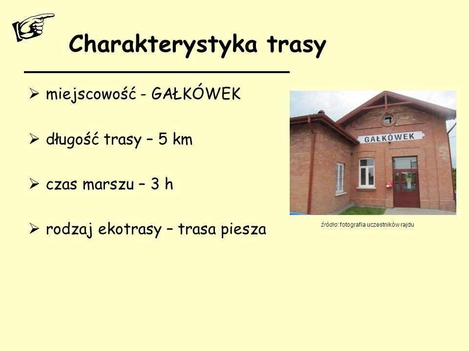 Charakterystyka trasy  miejscowość - GAŁKÓWEK  długość trasy – 5 km  czas marszu – 3 h  rodzaj ekotrasy – trasa piesza źródło: fotografia uczestni