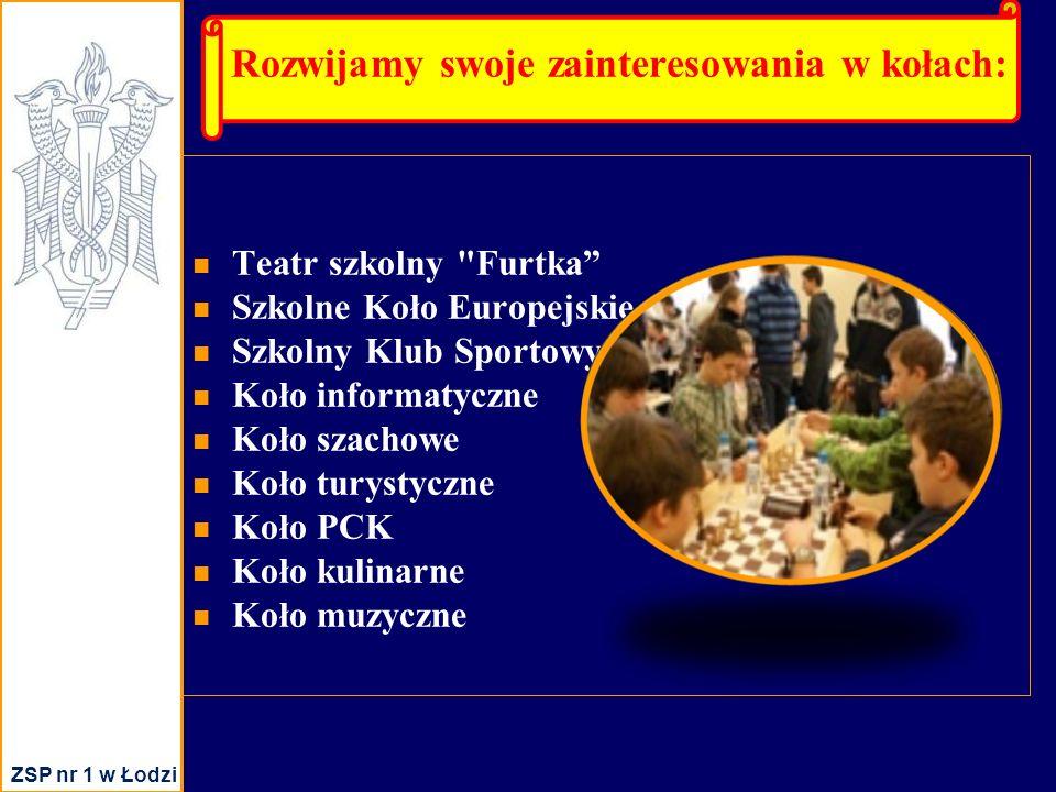 Rozwijamy swoje zainteresowania w kołach: Teatr szkolny Furtka Szkolne Koło Europejskie Szkolny Klub Sportowy Koło informatyczne Koło szachowe Koło turystyczne Koło PCK Koło kulinarne Koło muzyczne ZSP nr 1 w Łodzi