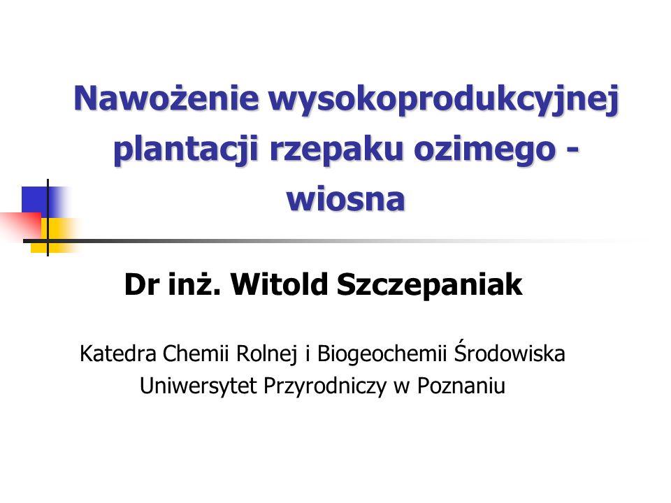 Nawożenie wysokoprodukcyjnej plantacji rzepaku ozimego - wiosna Dr inż. Witold Szczepaniak Katedra Chemii Rolnej i Biogeochemii Środowiska Uniwersytet