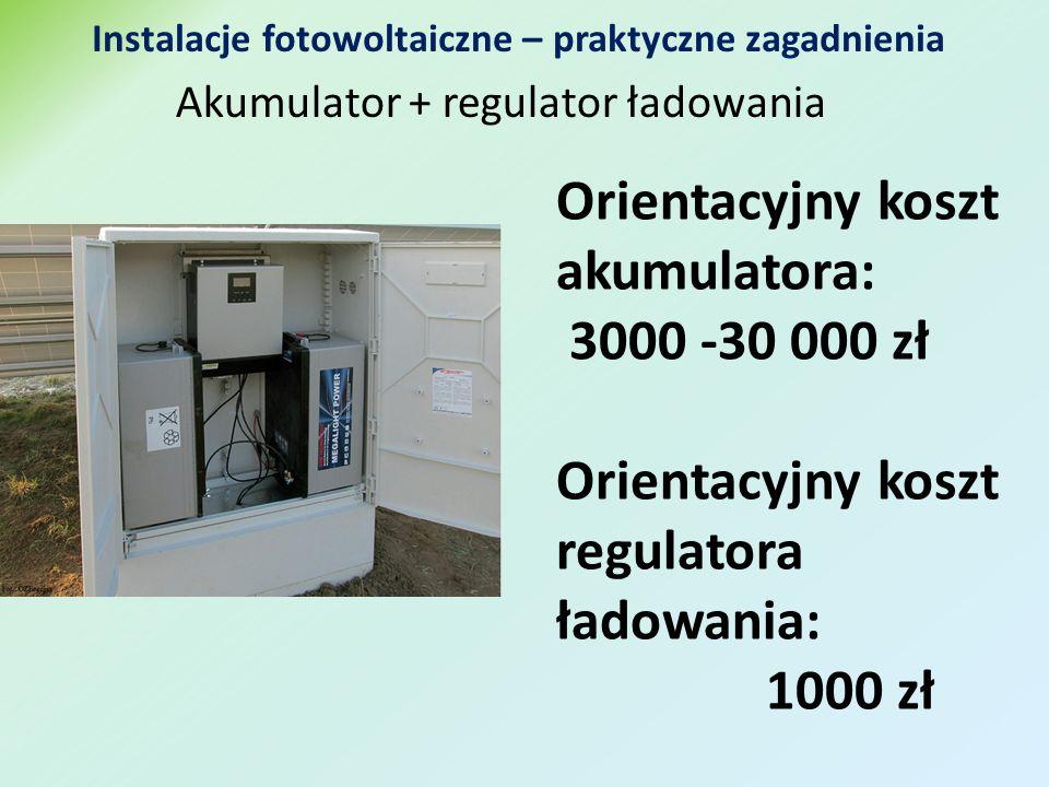 Akumulator + regulator ładowania Instalacje fotowoltaiczne – praktyczne zagadnienia Orientacyjny koszt akumulatora: 3000 -30 000 zł Orientacyjny koszt regulatora ładowania: 1000 zł