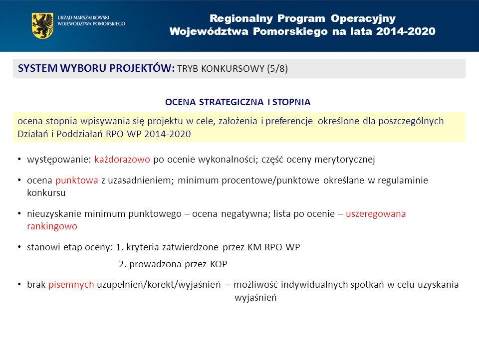 Regionalny Program Operacyjny Województwa Pomorskiego na lata 2014-2020 SYSTEM WYBORU PROJEKTÓW: TRYB KONKURSOWY (5/8) OCENA STRATEGICZNA I STOPNIA ocena stopnia wpisywania się projektu w cele, założenia i preferencje określone dla poszczególnych Działań i Poddziałań RPO WP 2014-2020 występowanie: każdorazowo po ocenie wykonalności; część oceny merytorycznej ocena punktowa z uzasadnieniem; minimum procentowe/punktowe określane w regulaminie konkursu nieuzyskanie minimum punktowego – ocena negatywna; lista po ocenie – uszeregowana rankingowo stanowi etap oceny: 1.