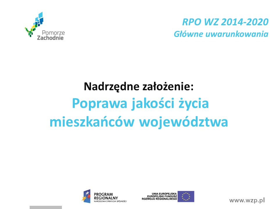 www.wzp.p l Nadrzędne założenie: Poprawa jakości życia mieszkańców województwa RPO WZ 2014-2020 Główne uwarunkowania
