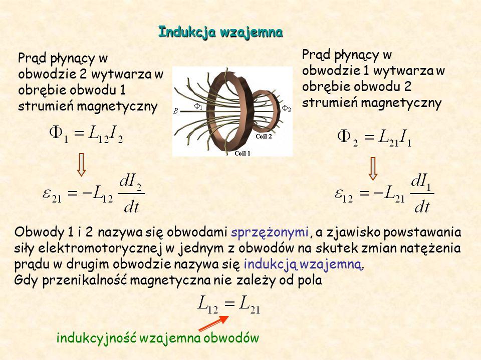 Indukcja wzajemna Prąd płynący w obwodzie 1 wytwarza w obrębie obwodu 2 strumień magnetyczny Prąd płynący w obwodzie 2 wytwarza w obrębie obwodu 1 strumień magnetyczny Obwody 1 i 2 nazywa się obwodami sprzężonymi, a zjawisko powstawania siły elektromotorycznej w jednym z obwodów na skutek zmian natężenia prądu w drugim obwodzie nazywa się indukcją wzajemną.