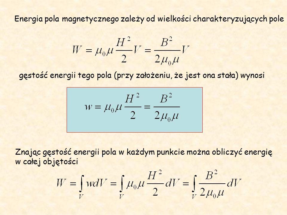 Energia pola magnetycznego zależy od wielkości charakteryzujących pole gęstość energii tego pola (przy założeniu, że jest ona stała) wynosi Znając gęstość energii pola w każdym punkcie można obliczyć energię w całej objętości