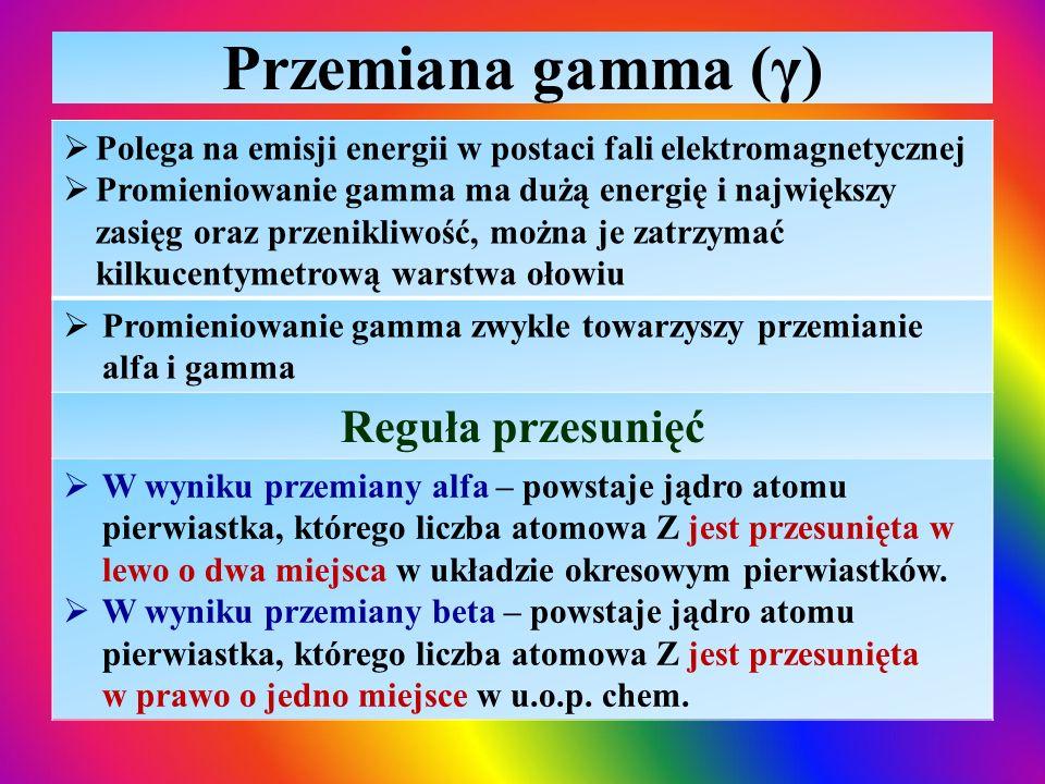 Przemiana gamma (γ)  Polega na emisji energii w postaci fali elektromagnetycznej  Promieniowanie gamma ma dużą energię i największy zasięg oraz prze