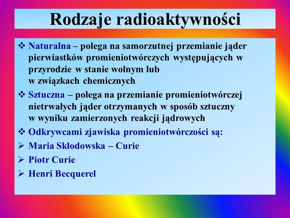 Rodzaje radioaktywności  Naturalna – polega na samorzutnej przemianie jąder pierwiastków promieniotwórczych występujących w przyrodzie w stanie wolny