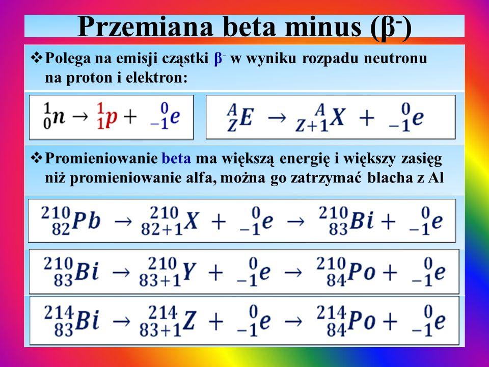 Przemiana beta minus (β - )  Polega na emisji cząstki β - w wyniku rozpadu neutronu na proton i elektron:  Promieniowanie beta ma większą energię i