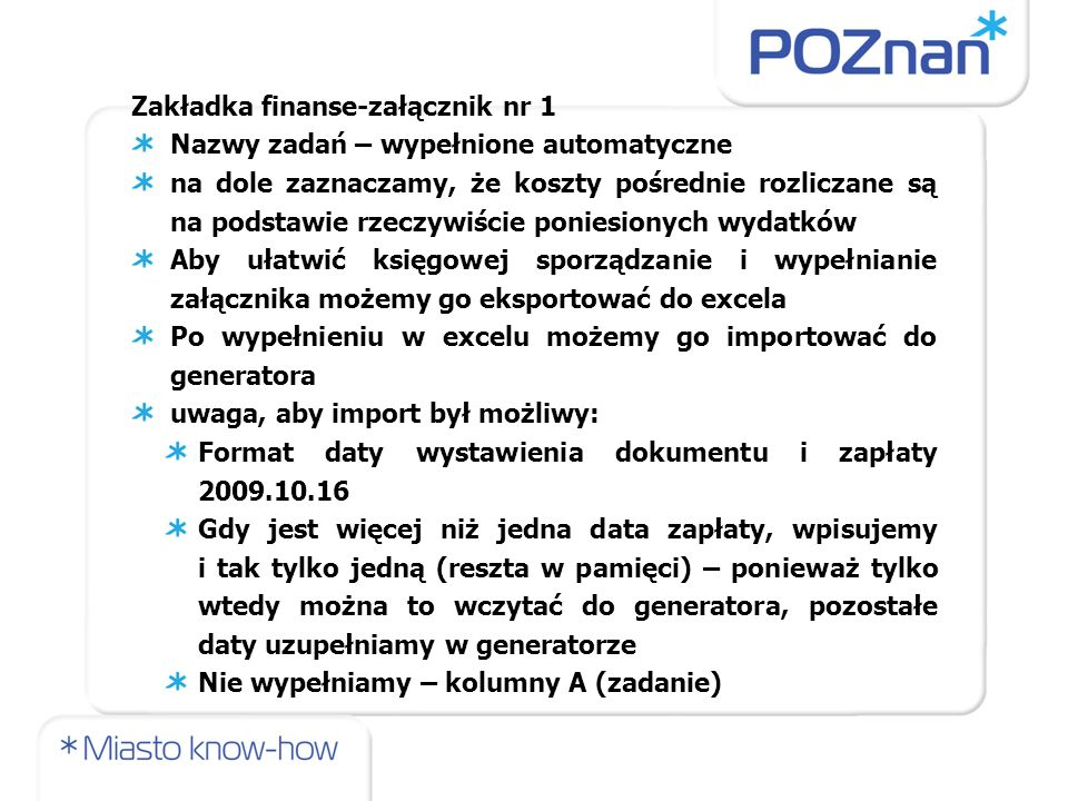 Zakładka finanse-załącznik nr 1 Nazwy zadań – wypełnione automatyczne na dole zaznaczamy, że koszty pośrednie rozliczane są na podstawie rzeczywiście poniesionych wydatków Aby ułatwić księgowej sporządzanie i wypełnianie załącznika możemy go eksportować do excela Po wypełnieniu w excelu możemy go importować do generatora uwaga, aby import był możliwy: Format daty wystawienia dokumentu i zapłaty 2009.10.16 Gdy jest więcej niż jedna data zapłaty, wpisujemy i tak tylko jedną (reszta w pamięci) – ponieważ tylko wtedy można to wczytać do generatora, pozostałe daty uzupełniamy w generatorze Nie wypełniamy – kolumny A (zadanie)
