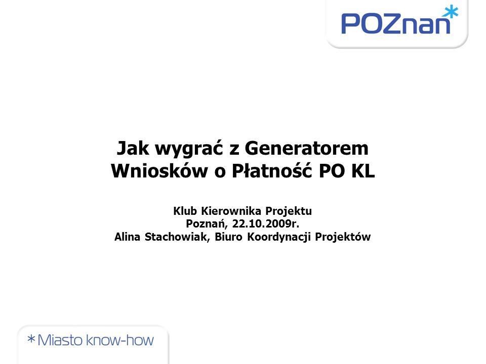 Jak wygrać z Generatorem Wniosków o Płatność PO KL Klub Kierownika Projektu Poznań, 22.10.2009r.